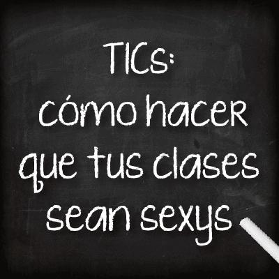 TICS: cómo hacer que tus clases sean sexys